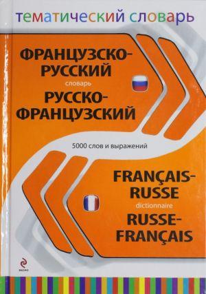 Frantsuzsko-russkij russko-frantsuzskij tematicheskij slovar. 5 000 slov i vyrazhenij