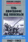 Ten ljuftvaffe nad Povolzhem. Nalety nemetskoj aviatsii na sovetskie promyshlennye tsentry. 1942-1943