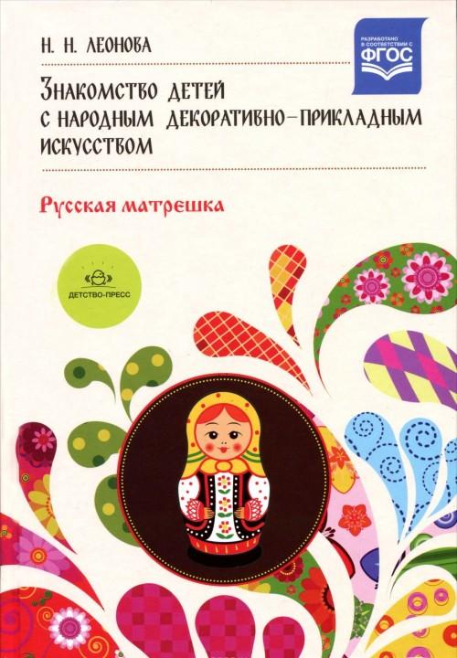 Znakomstvo detej s narodnym dekorativno-prikladnym iskusstvom. Russkaja matreshka. Uchebno-metodicheskoe posobie