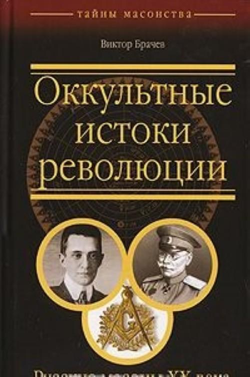Okkultnye istoki revoljutsii. Russkie masony XX veka