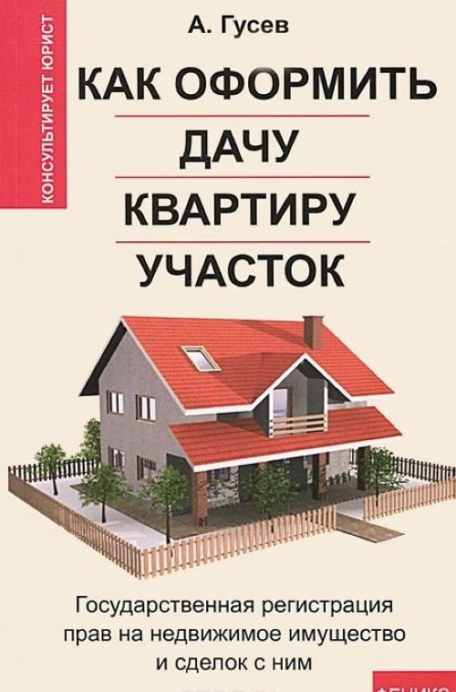 Kak oformit dachu, kvartiru, uchastok. Gosudarstvennaja registratsija prav na nedvizhimoe imuschestvo i sdelok s nim