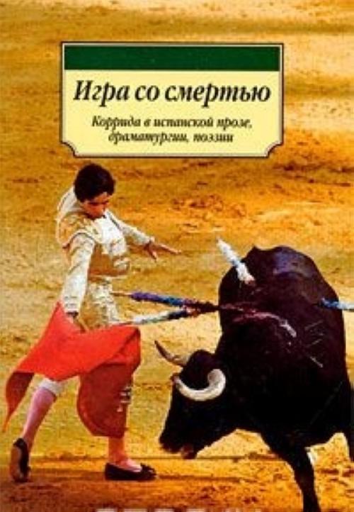 Игра со смертью. Коррида в испанской прозе, драматургии, поэзии