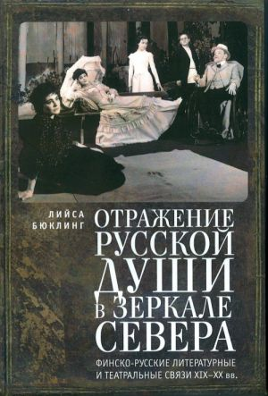 Otrazhenie russkoj dushi v zerkale Severa. Finsko-russkie literaturnye i teatralnye svjazi XIX-XX vv.