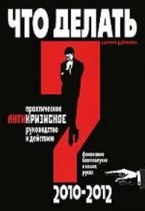 Что делать? Практическое антикризисное руководство к действию в 2010-2012 гг.