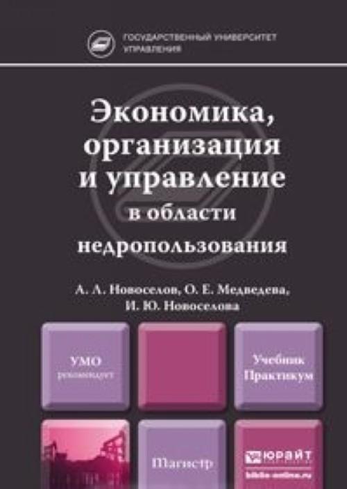 Ekonomika, organizatsija i upravlenie v oblasti nedropolzovanija. Uchebnik i praktikum