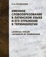 Именное словообразование в латинском языке и его отражение в терминологии / Laterculi vocum Latinarum et terminorum