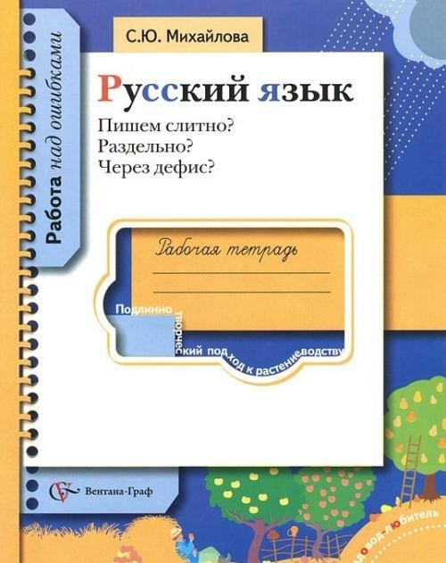 Русский язык. Пишем слитно? Раздельно? Через дефис? Рабочая тетрадь