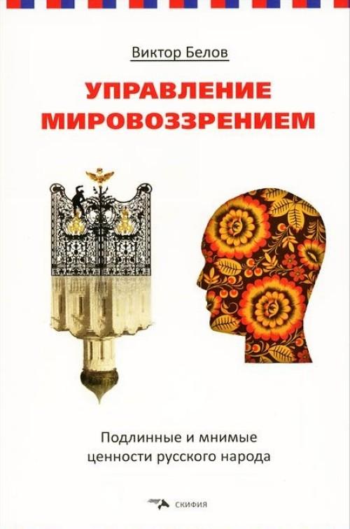 Upravlenie mirovozzreniem. Podlinnye i mnimye tsennosti russkogo naroda