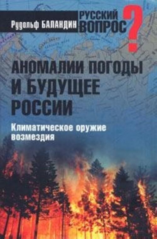 Anomalii pogody i buduschee Rossii. Klimaticheskoe oruzhie vozmezdija