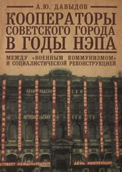 """Kooperatory sovetskogo goroda v gody NEPa. Mezhdu """"voennym kommunizmom"""" i sotsialisticheskoj rekonstruktsiej"""