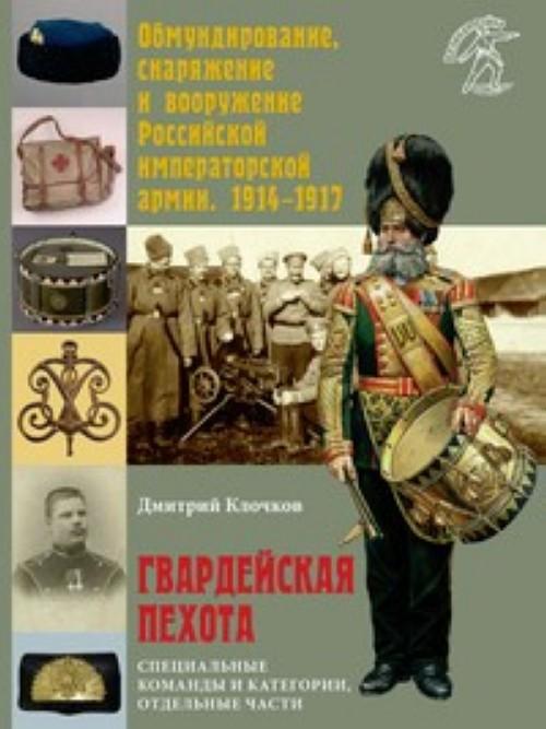 Obmundirovanie, snarjazhenie i vooruzhenie Rossijskoj isperatorskoj armii, 1914-1917. Gvardejskaja pekhota. Spetsialnye komandy i kategorii, otdelnye chasti