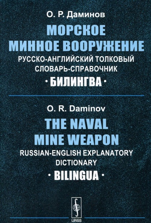 Morskoe minnoe vooruzhenie. Russko-anglijskij tolkovyj slovar-spravochnik / The Naval Mine Weapon: Russian-English Explanatory Dictionary