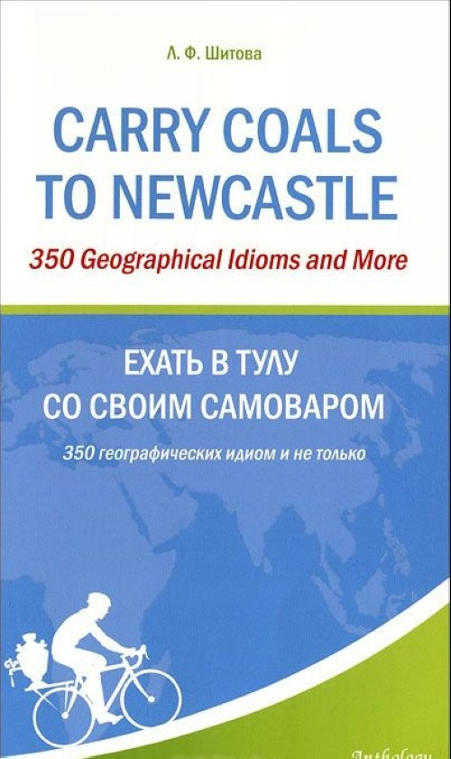 Carry Coals to Newcastle: 350 Geographical Idioms and More / Ekhat v Tulu so svoim samovarom. 350 geograficheskikh idiom i ne tolko