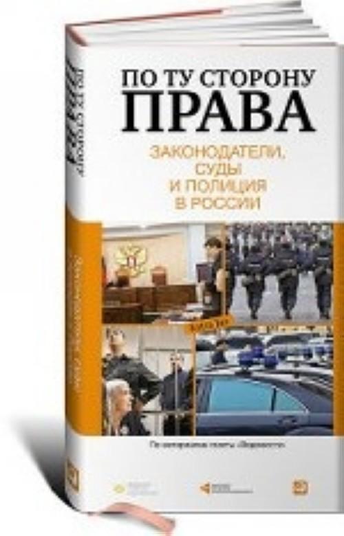 По ту сторону права.Законодатели,суды и полиция в России +с/о