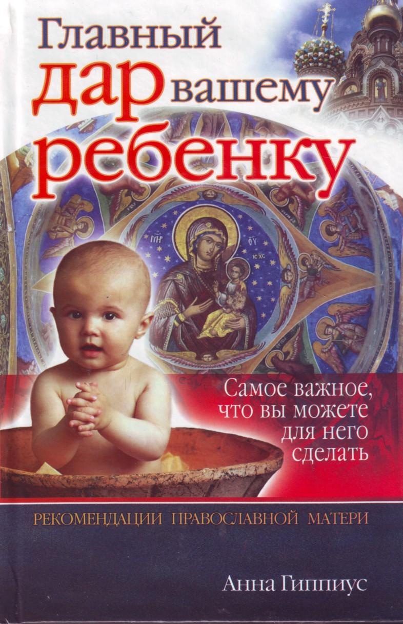 Glavnyj dar vashemu rebenku samoe vazhnoe, chto vy mozhete dlja nego sdelat: rekomendatsii pravoslavnoj materi