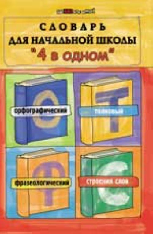 """Slovar dlja nachalnoj shkoly """"4 v odnom"""": orfograficheskij, tolkovyj, frazeologicheskij, stroenie slov"""
