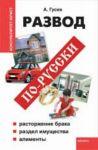 Развод по -русски: расторжение ьрака, раздел имущества, алименты
