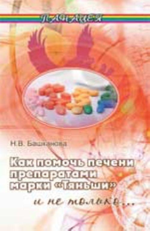 """Как помочь печени препаратами марки """"Тяньши"""" и не только... - Изд. 2-е"""
