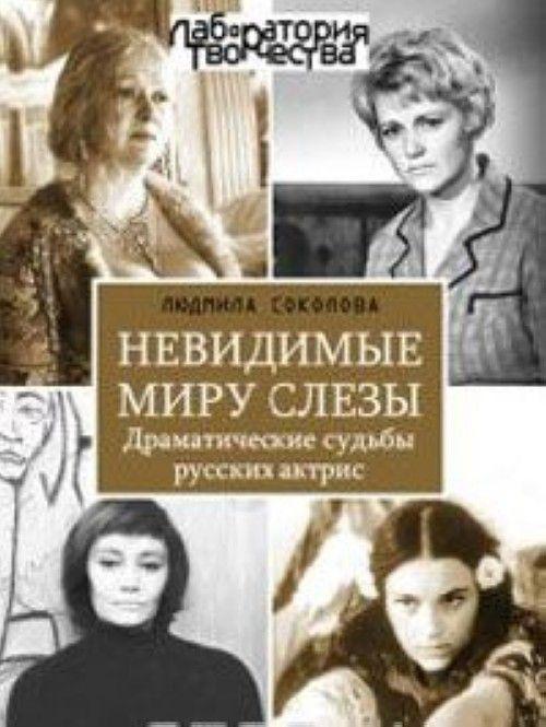 Nevidimye miru slezy. Dramaticheskie sudby russkikh aktris