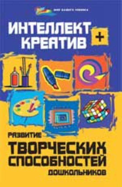 Intellekt + kreativ: razvitie tvorcheskikh sposobnostej doshkolnikov
