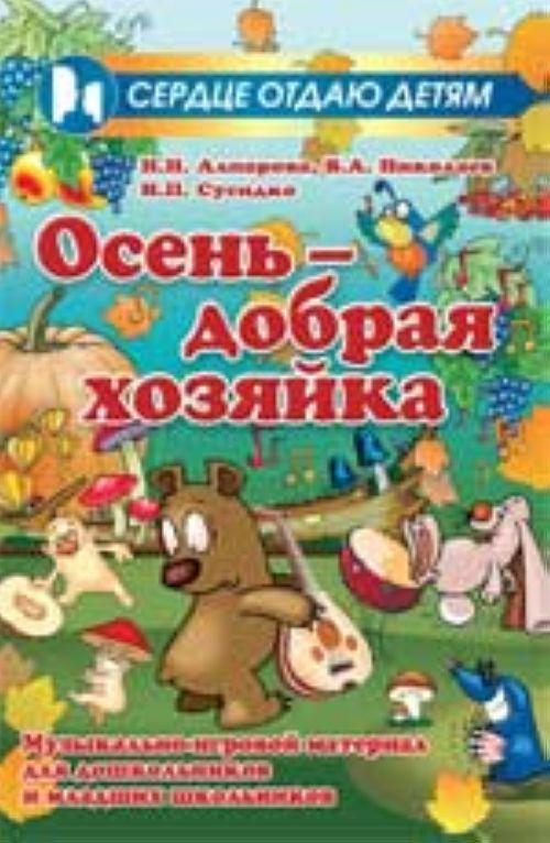 Osen - dobraja khozjajka: muzykalno-igrovoj material dlja doshkolnikov i mladshikh shkolnikov