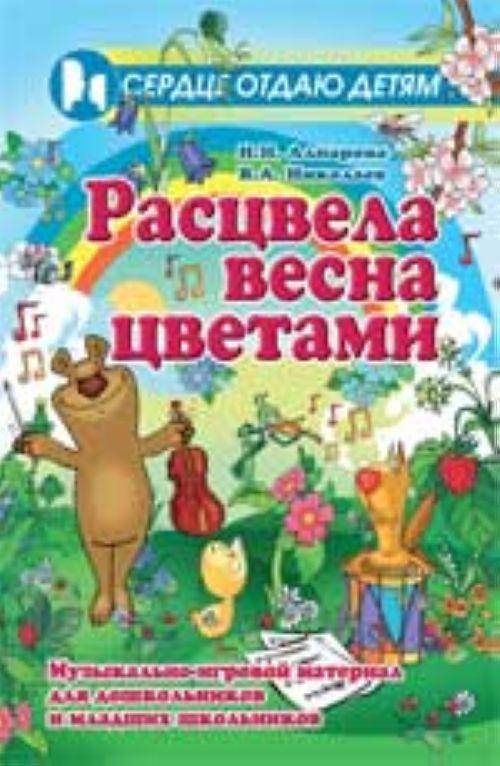 Rastsvela vesna tsvetami: muzykalno-igrovoj material dlja doshkolnikov i mladshikh shkolnikov