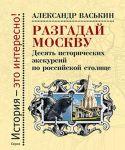 Razgadaj Moskvu. Desjat istoricheskikh ekskursij po russkoj stolitse