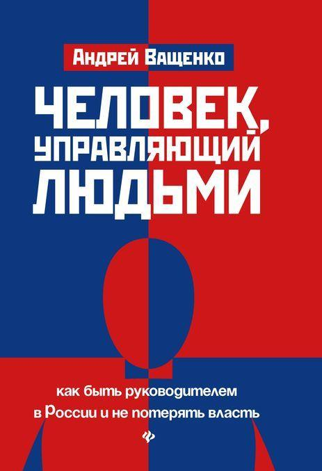 Chelovek, upravljajuschij ljudmi: Kak byt rukovoditelem v Rossii i ne poterjat vlast