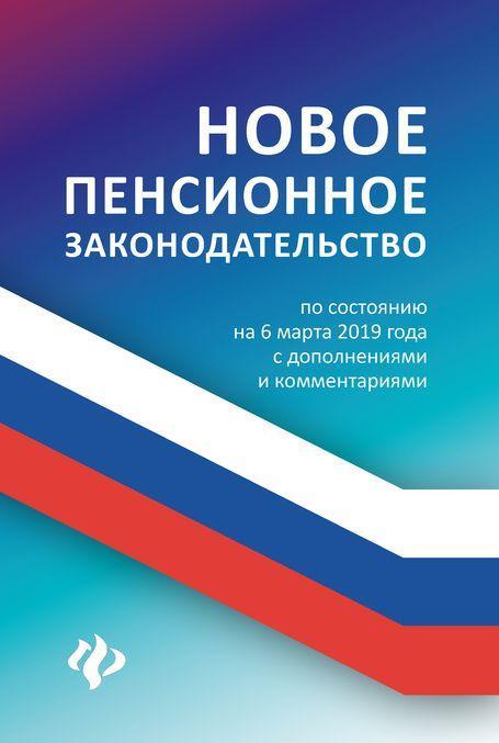 Novoe pensionnoe zakonodatelstvo. Po sostojaniju na 6 marta 2019 goda s dopolnenijami i kommentarijami