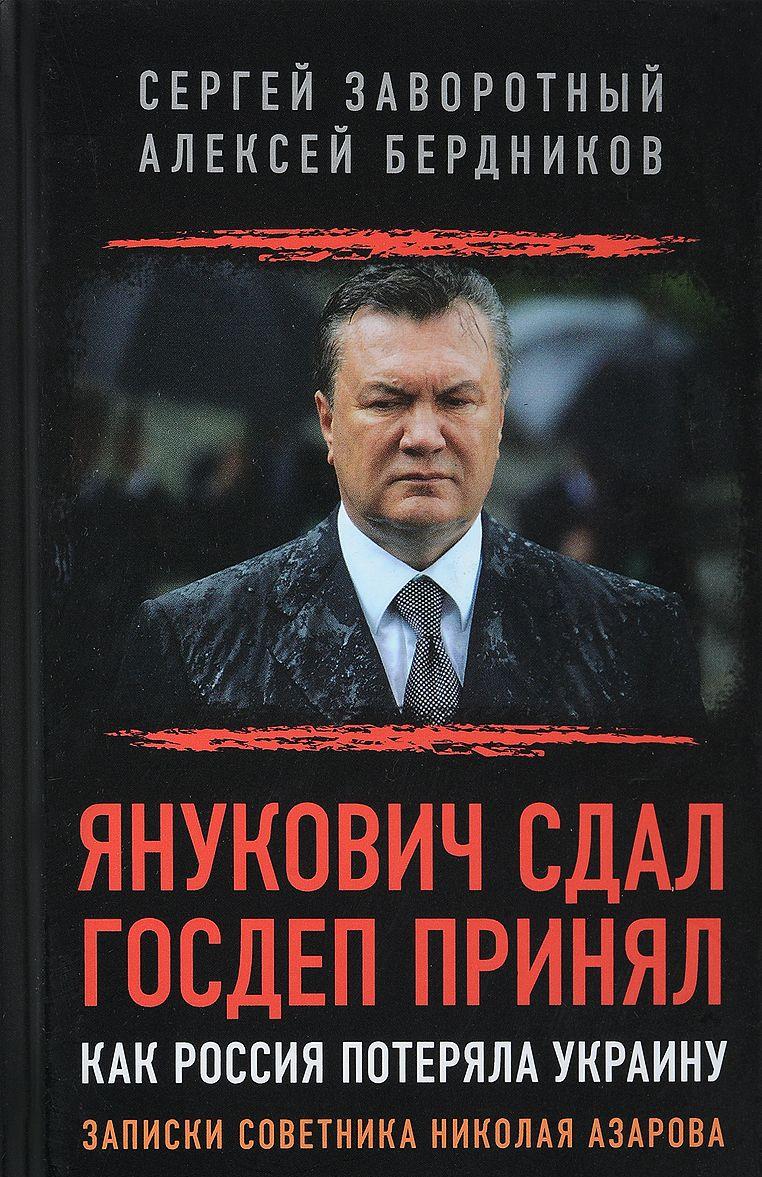 Janukovich sdal. Gosdep prinjal. Kak Rossija poterjala Ukrainu. Zapiski sovetnika Nikolaja Azarova