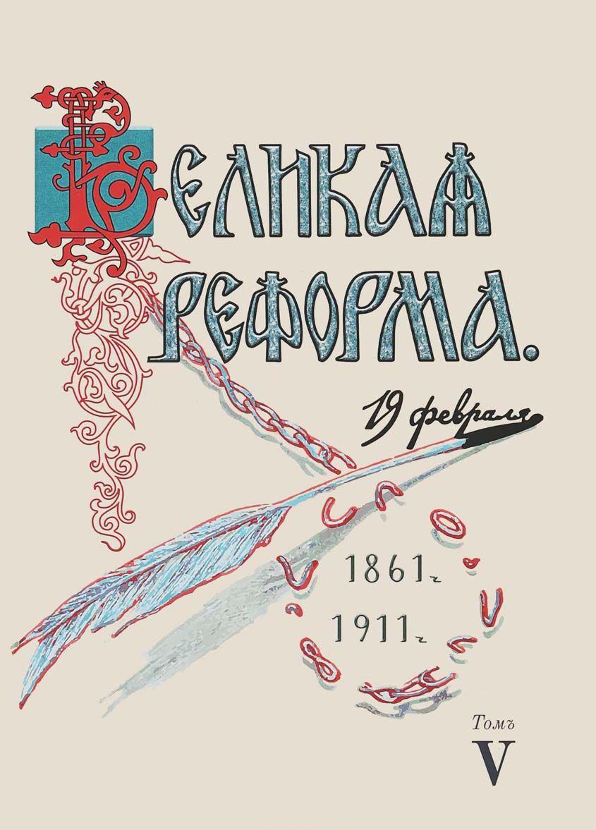 Velikaja reforma. 19 fevralja, 1861-1911. Tom 5