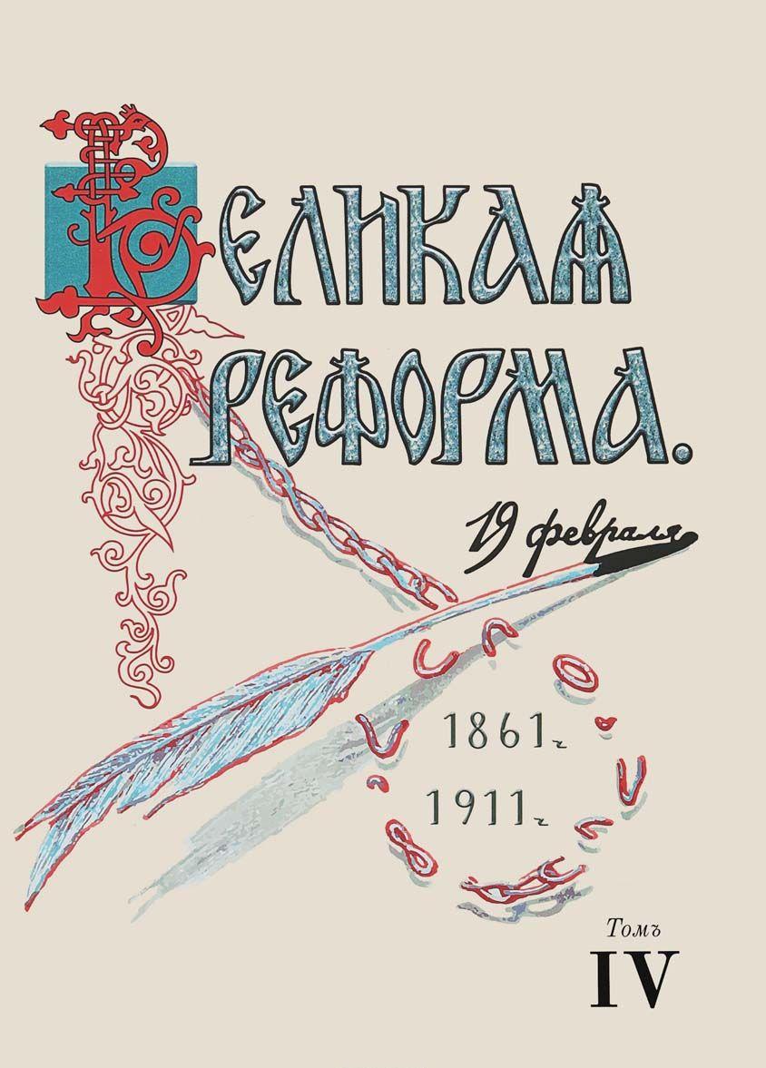 Velikaja reforma. 19 fevralja, 1861-1911. Tom 4