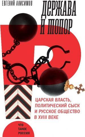 Derzhava i topor. Tsarskaja vlast, politicheskij sysk i russkoe obschestvo v XVIII veke