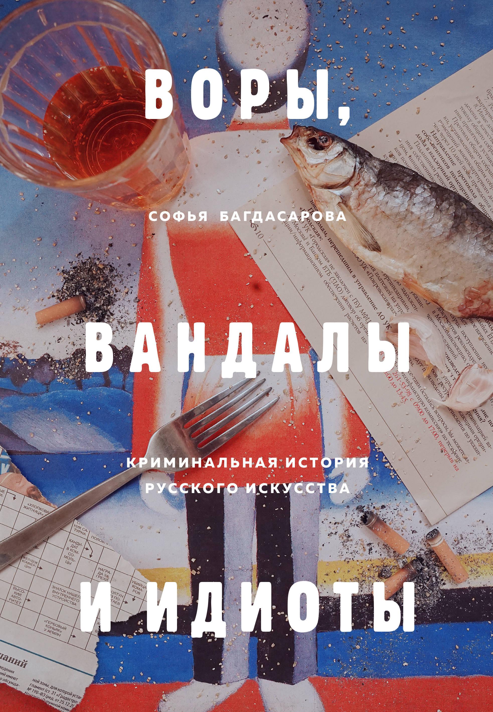 VORY, VANDALY I IDIOTY: Kriminalnaja istorija russkogo iskusstva
