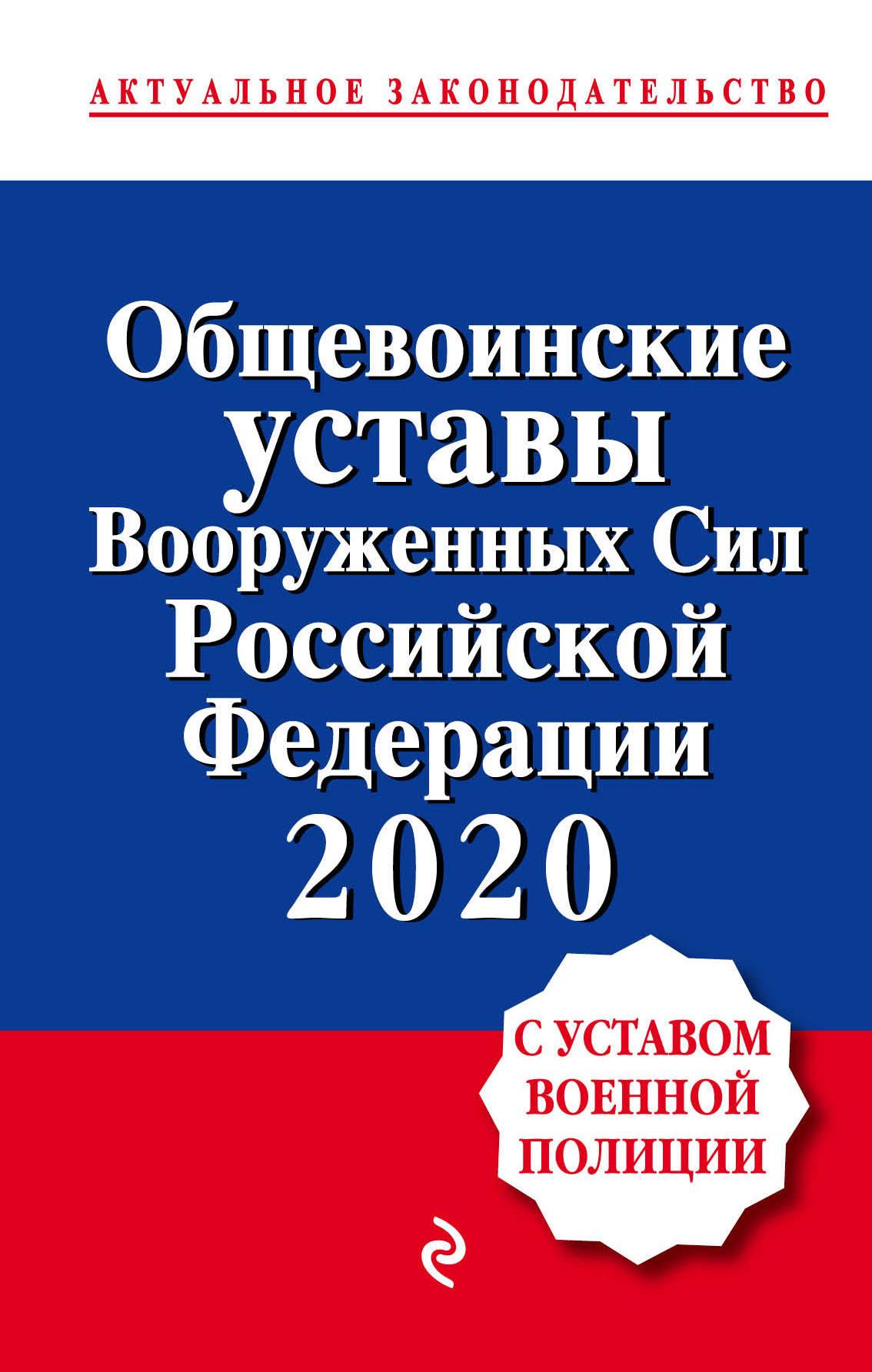 Obschevoinskie ustavy Vooruzhennykh sil Rossijskoj Federatsii s Ustavom voennoj politsii. Teksty s izm. i dop. na 2020 g.