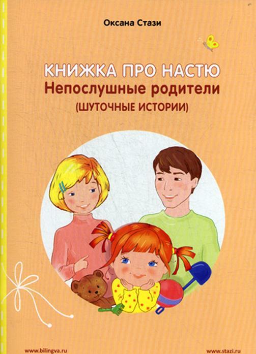 Книжка про Настю. Непослушные родители (Шуточные истории) / Anastasia is growing up: Naughty Parents (Humorous Stories)