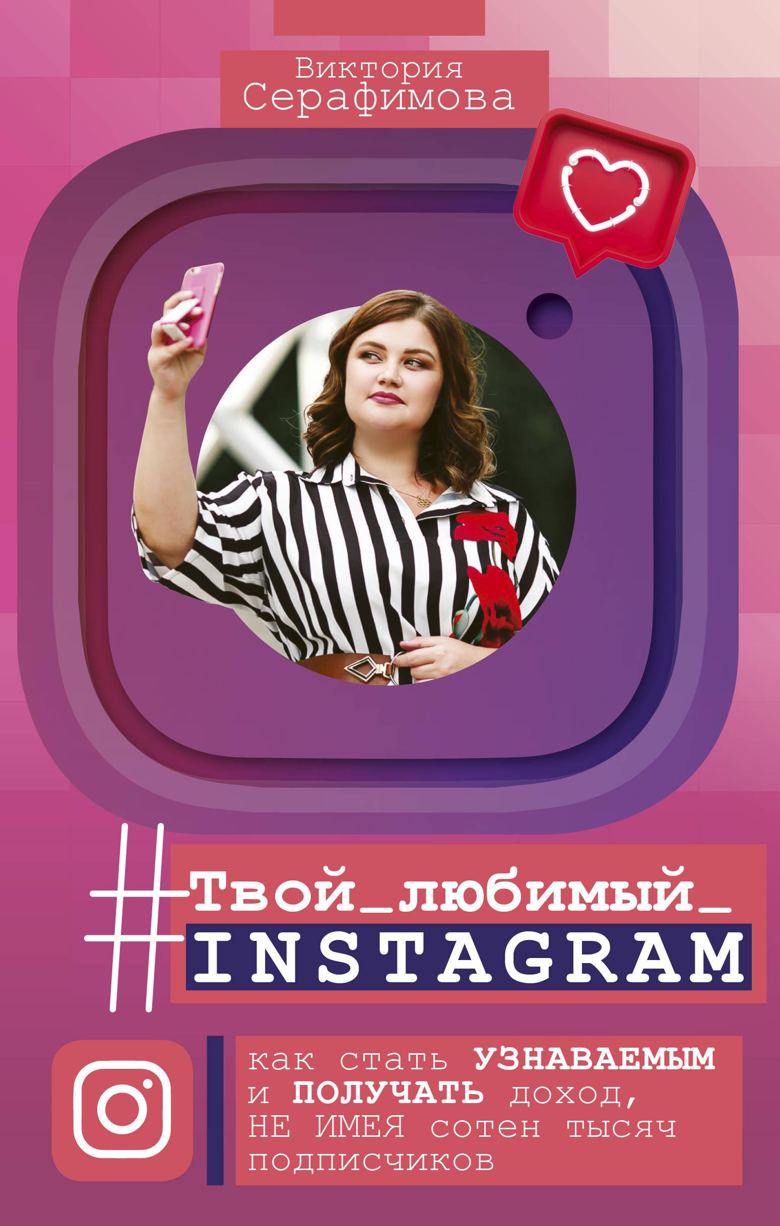 Tvoj ljubimyj instagram. Kak stat uznavaemym i poluchat dokhod, ne imeja soten tysjach podpischikov