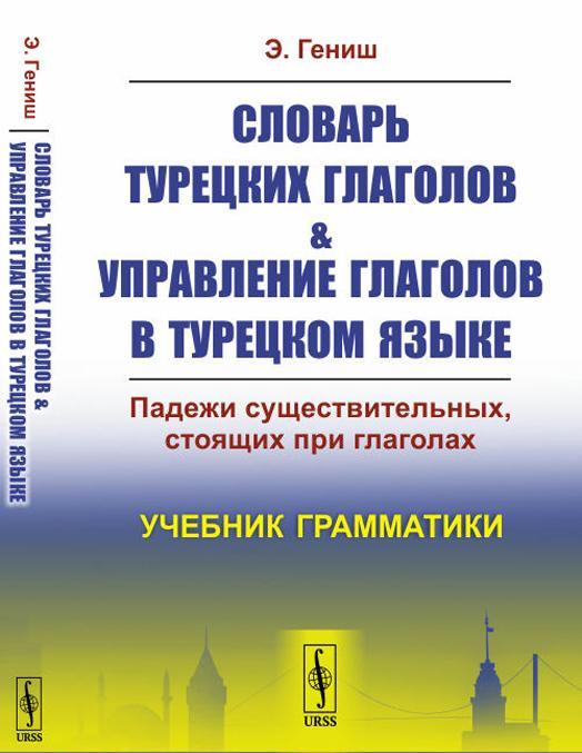 Slovar turetskikh glagolov & upravlenie glagolov v turetskom jazyke. Padezhi suschestvitelnykh, stojaschikh pri glagolakh