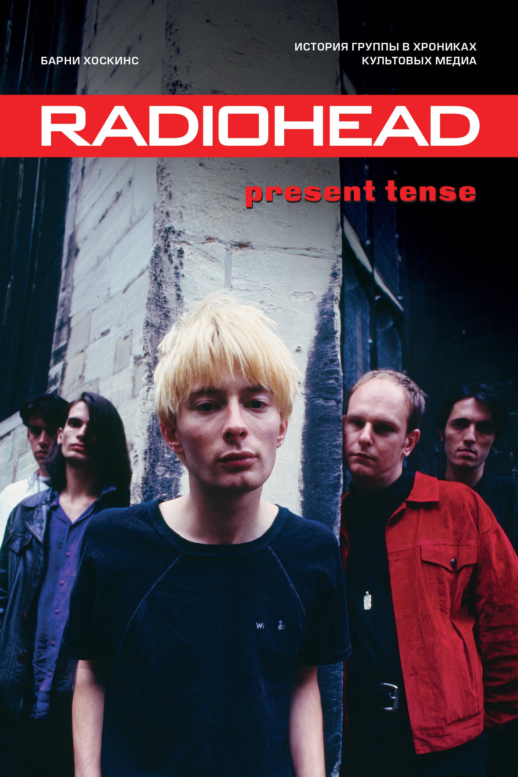 Radiohead. Present Tense. Istorija gruppy v khronikakh kultovykh media