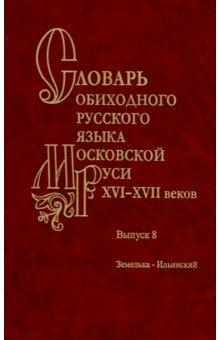 Slovar obikhodnogo russkogo jazyka Moskovskoj Rusi XVI-XVII vv. Vypusk 8. Zemelka-Ilinskij