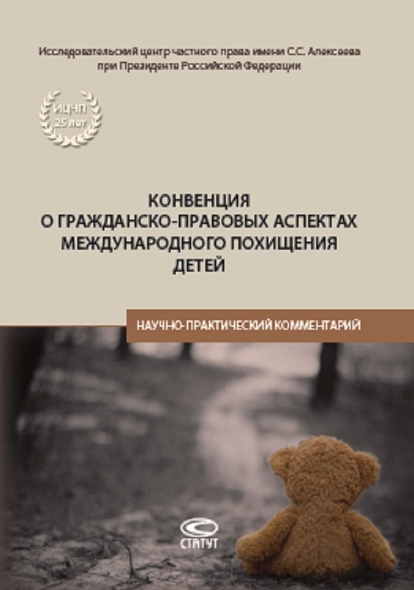 Konventsija o grazhdansko-pravovykh aspektakh mezhdunarodnogo pokhischenija detej. Nauchno-prakticheskij kommentarij