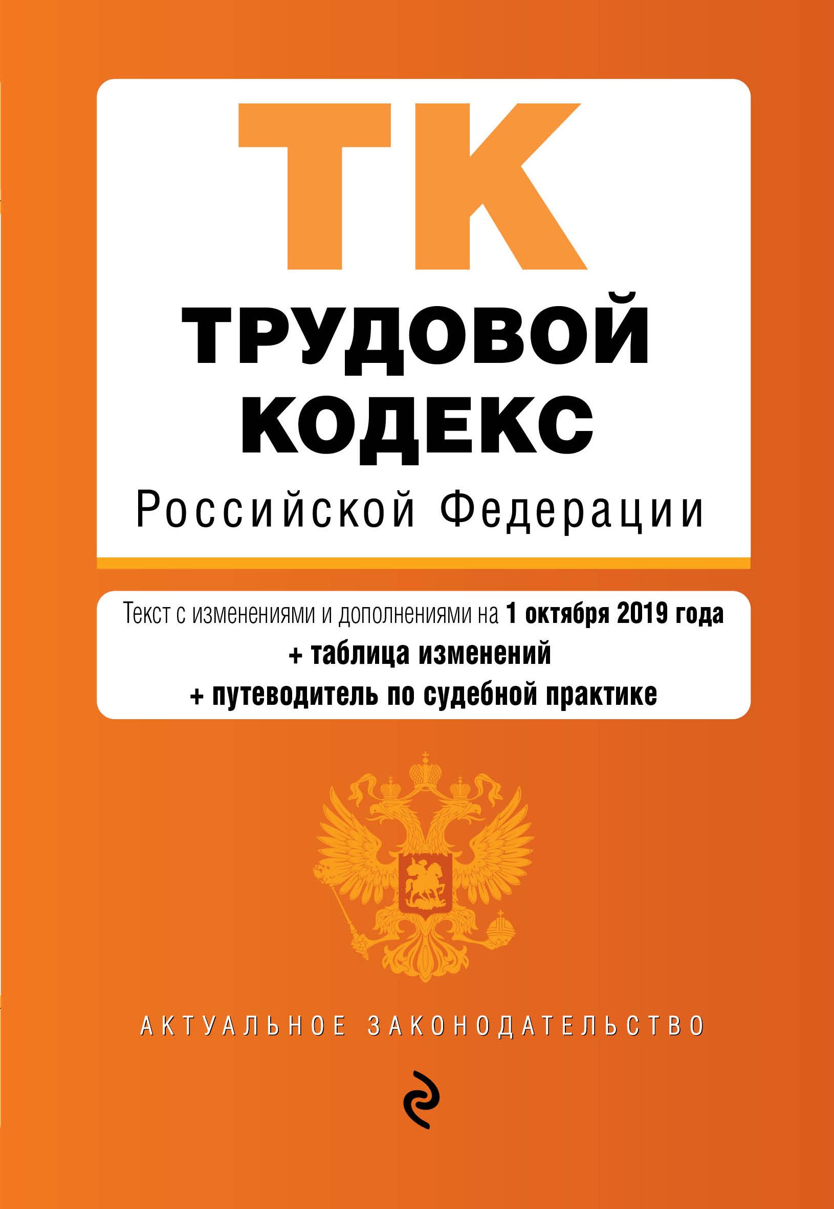 Trudovoj kodeks Rossijskoj Federatsii. Tekst s izm. i dop. na 1 oktjabrja 2019 goda (+ tablitsa izmenenij) (+ putevoditel po sudebnoj praktike)