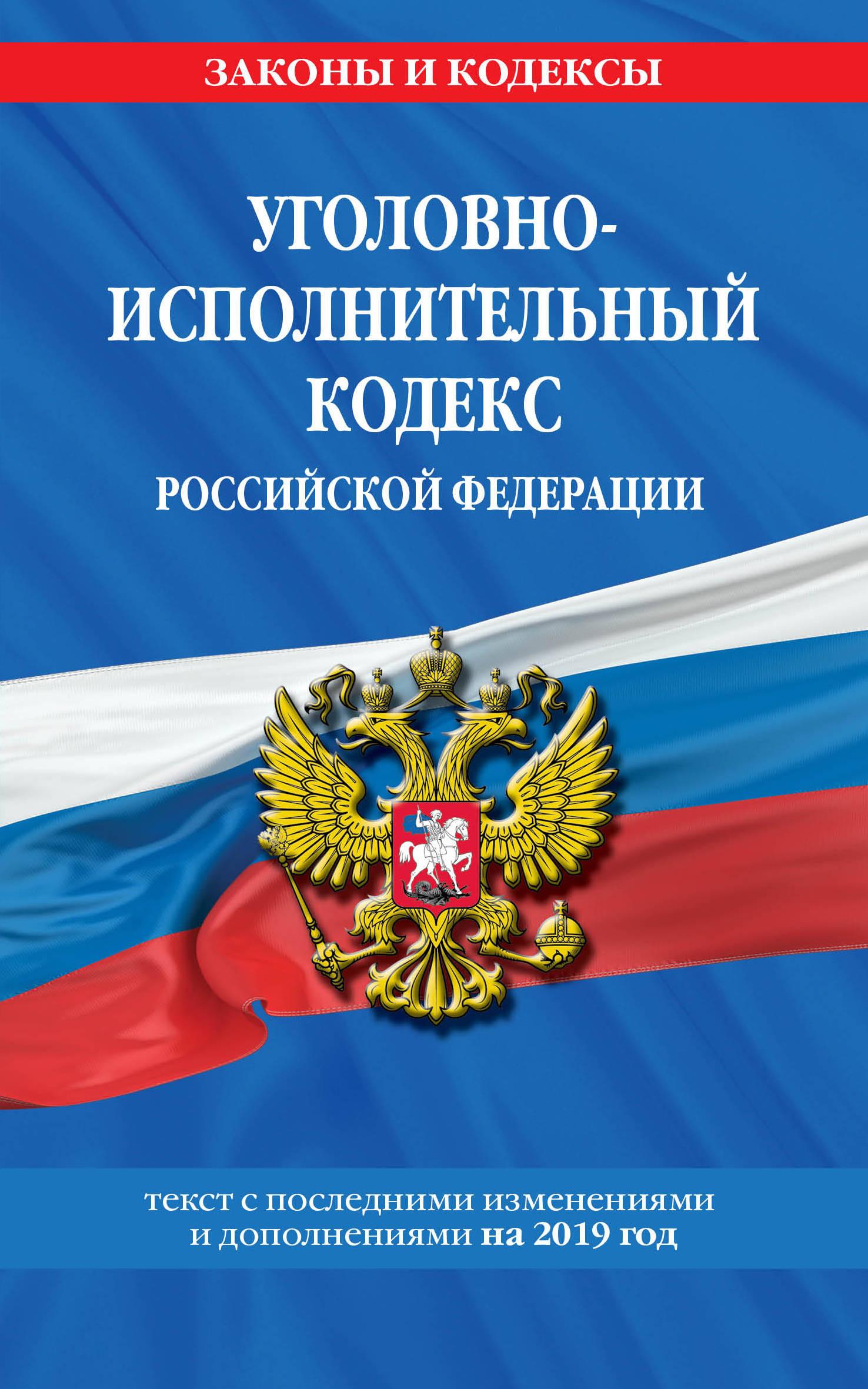 Ugolovno-ispolnitelnyj kodeks Rossijskoj Federatsii: tekst s samymi posl. izm. i dop. na 2019 god