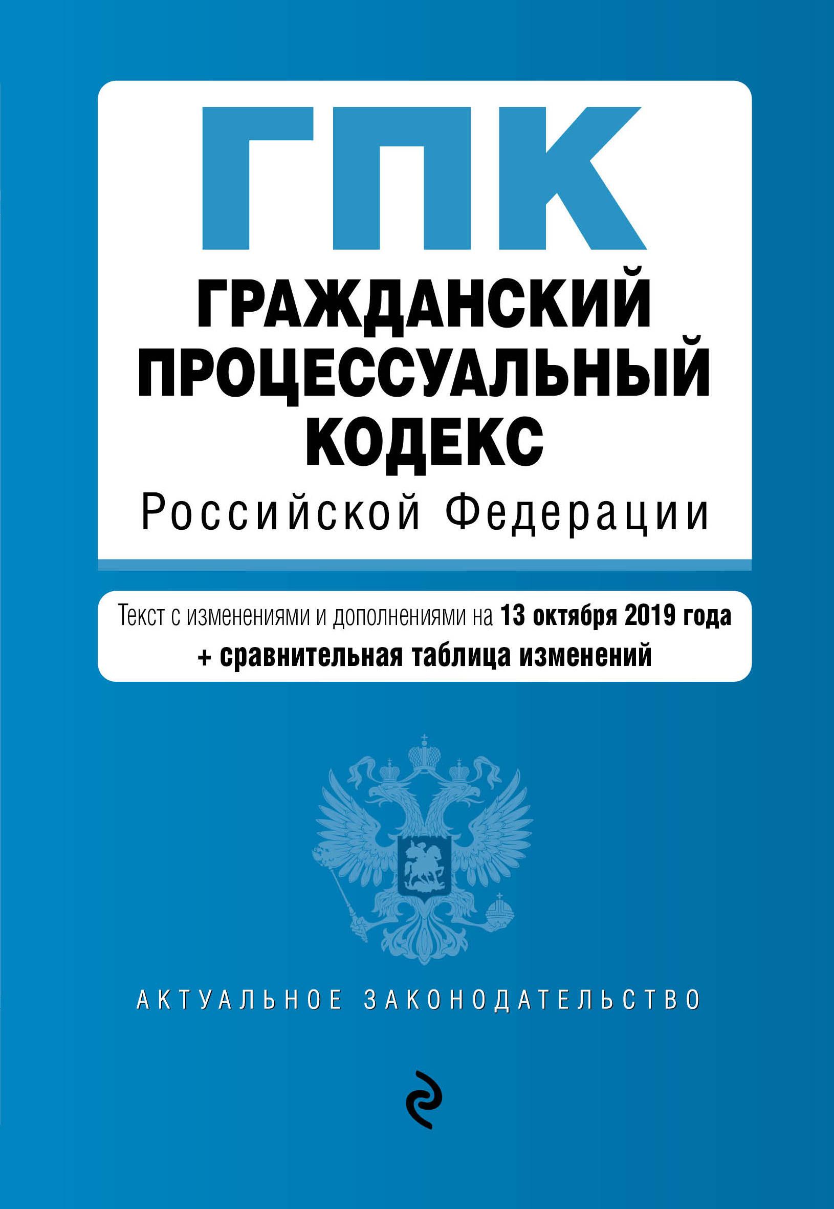 Grazhdanskij protsessualnyj kodeks Rossijskoj Federatsii. Tekst s izm. i dop. na 13 oktjabrja 2019 god (+ sravnitelnaja tablitsa izmenenij)