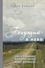 Бегущий в небо. Книга о подвижнике веры евангельской Иване Воронаеве