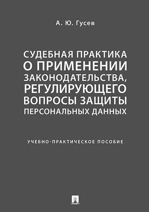 Sudebnaja praktika o primenenii zakonodatelstva, regulirujuschego voprosy zaschity personalnykh dannykh. Uchebno-prakticheskoe posobie