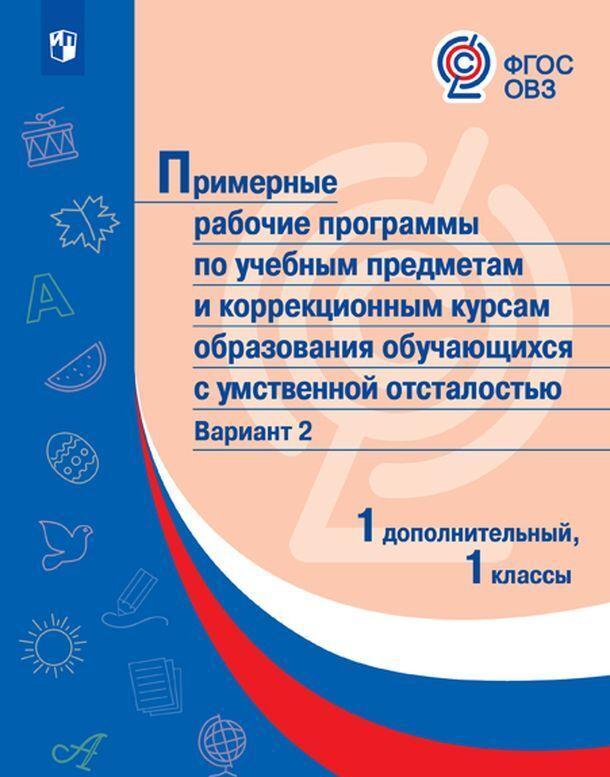 Primernye rabochie programmy po uchebnym predmetam i korrektsionnym kursam obrazovanija uchaschikhsja s umstvennoj otstalostju. Variant 2. 1 dopolnitelnyj, 1 klassy