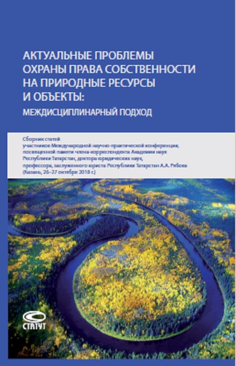 Aktualnye problemy okhrany prava sobstvennosti na prirodnye resursy i obekty.Mezhdistsiplinarnyj podkhod. Sbornik statej