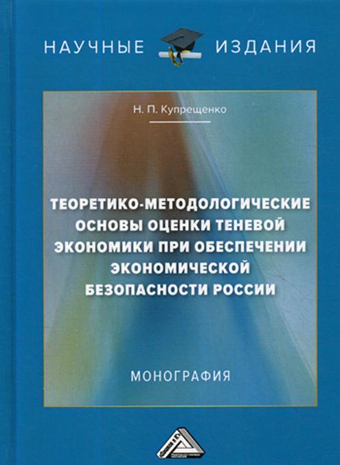 Teoretiko-metodologicheskie osnovy otsenki tenevoj ekonomiki pri obespechenii ekonomicheskoj bezopasnosti Rossii. Monografija