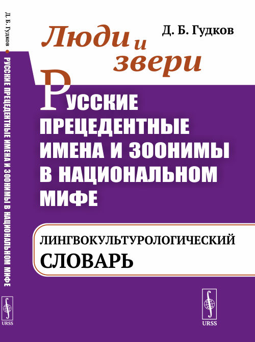 Ljudi i zveri. Russkie pretsedentnye imena i zoonimy v natsionalnom mife: LINGVOKULTUROLOGICHESKIJ SLOVAR